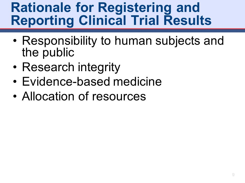Rationale for Registering and Reporting Clinical Trial Results Responsibility to human subjects and the public Research integrity Evidence-based medic