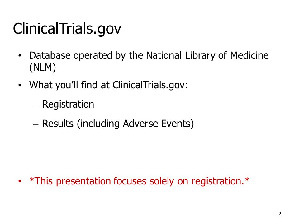 ClinicalTrials.gov Database operated by the National Library of Medicine (NLM) What you'll find at ClinicalTrials.gov: – Registration – Results (including Adverse Events) *This presentation focuses solely on registration.* 2