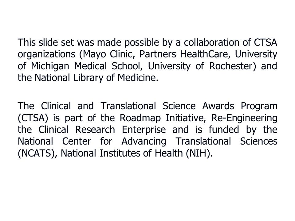 This slide set was made possible by a collaboration of CTSA organizations (Mayo Clinic, Partners HealthCare, University of Michigan Medical School, University of Rochester) and the National Library of Medicine.