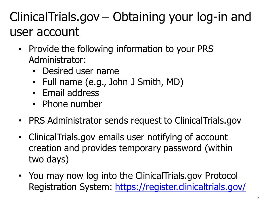 ClinicalTrials.gov – Obtaining your log-in and user account Provide the following information to your PRS Administrator: Desired user name Full name (e.g., John J Smith, MD) Email address Phone number PRS Administrator sends request to ClinicalTrials.gov ClinicalTrials.gov emails user notifying of account creation and provides temporary password (within two days) You may now log into the ClinicalTrials.gov Protocol Registration System: https://register.clinicaltrials.gov/https://register.clinicaltrials.gov/ 5