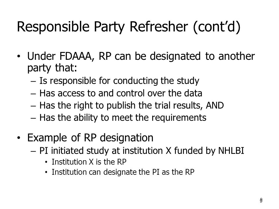 Responsible Party Refresher (cont'd) Under FDAAA, RP can be designated to another party that: – Is responsible for conducting the study – Has access to and control over the data – Has the right to publish the trial results, AND – Has the ability to meet the requirements Example of RP designation – PI initiated study at institution X funded by NHLBI Institution X is the RP Institution can designate the PI as the RP 9 9