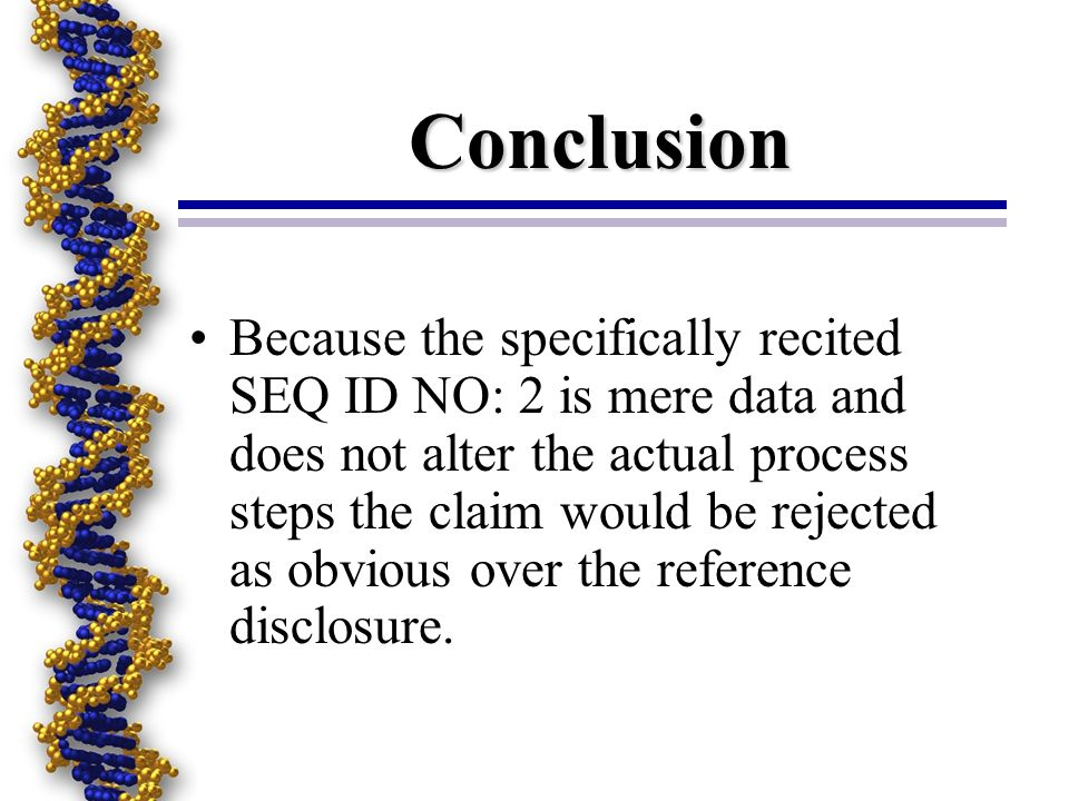 Conclusion Because the specifically recited SEQ ID NO: 2 is mere data and does not alter the actual process steps the claim would be rejected as obvious over the reference disclosure.