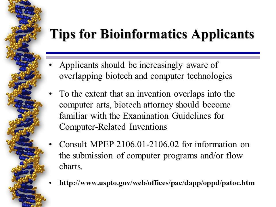 Tips for Bioinformatics Applicants Applicants should be increasingly aware of overlapping biotech and computer technologies To the extent that an invention overlaps into the computer arts, biotech attorney should become familiar with the Examination Guidelines for Computer-Related Inventions Consult MPEP 2106.01-2106.02 for information on the submission of computer programs and/or flow charts.