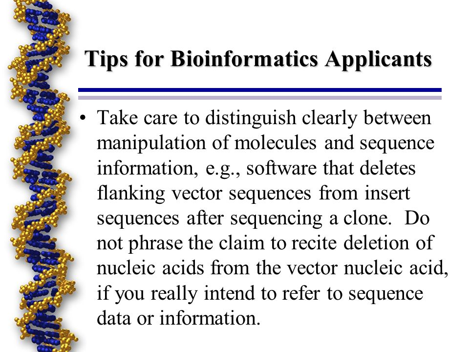 Tips for Bioinformatics Applicants Take care to distinguish clearly between manipulation of molecules and sequence information, e.g., software that deletes flanking vector sequences from insert sequences after sequencing a clone.