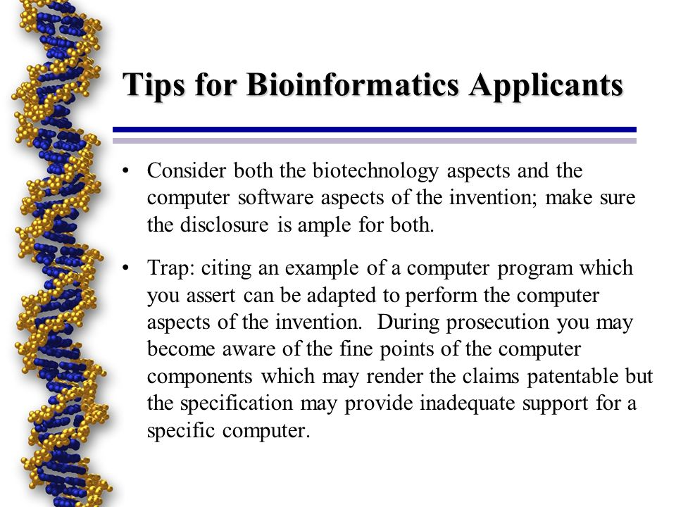Tips for Bioinformatics Applicants Consider both the biotechnology aspects and the computer software aspects of the invention; make sure the disclosure is ample for both.
