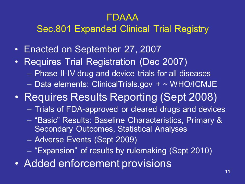 11 FDAAA Sec.801 Expanded Clinical Trial Registry Enacted on September 27, 2007 Requires Trial Registration (Dec 2007) –Phase II-IV drug and device trials for all diseases –Data elements: ClinicalTrials.gov + ~ WHO/ICMJE Requires Results Reporting (Sept 2008) –Trials of FDA-approved or cleared drugs and devices – Basic Results: Baseline Characteristics, Primary & Secondary Outcomes, Statistical Analyses –Adverse Events (Sept 2009) – Expansion of results by rulemaking (Sept 2010) Added enforcement provisions 11