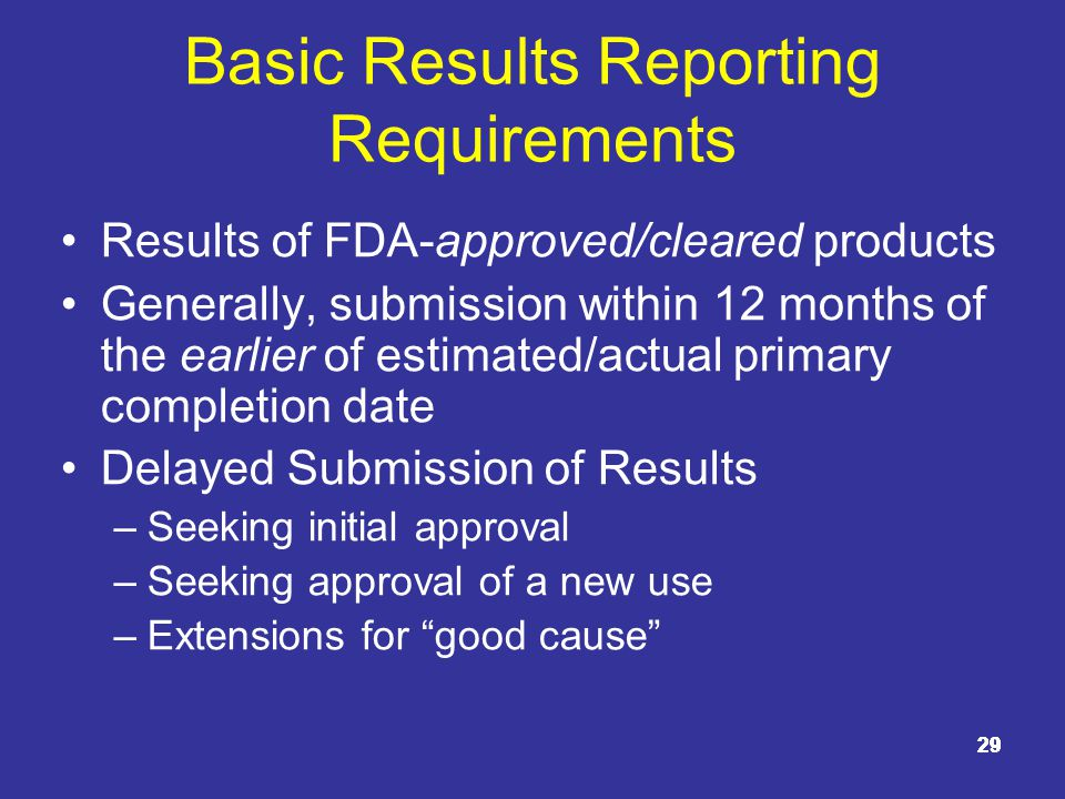 29 Basic Results Reporting Requirements Results of FDA-approved/cleared products Generally, submission within 12 months of the earlier of estimated/actual primary completion date Delayed Submission of Results –Seeking initial approval –Seeking approval of a new use –Extensions for good cause 29
