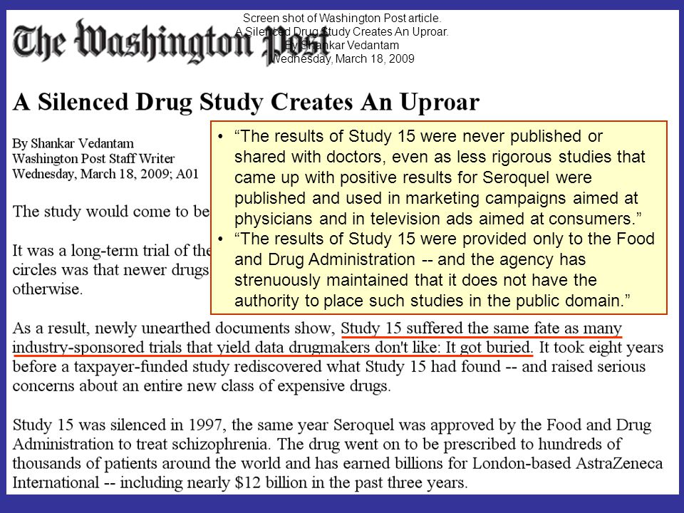 The results of Study 15 were never published or shared with doctors, even as less rigorous studies that came up with positive results for Seroquel were published and used in marketing campaigns aimed at physicians and in television ads aimed at consumers. The results of Study 15 were provided only to the Food and Drug Administration -- and the agency has strenuously maintained that it does not have the authority to place such studies in the public domain. Screen shot of Washington Post article.