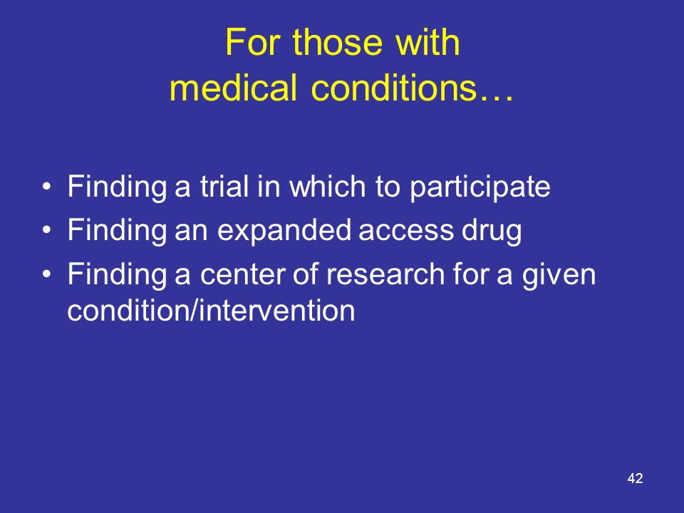 For those with medical conditions… Finding a trial in which to participate Finding an expanded access drug Finding a center of research for a given condition/intervention 42