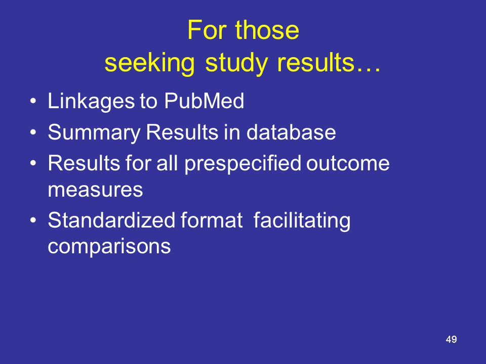 For those seeking study results… Linkages to PubMed Summary Results in database Results for all prespecified outcome measures Standardized format facilitating comparisons 49