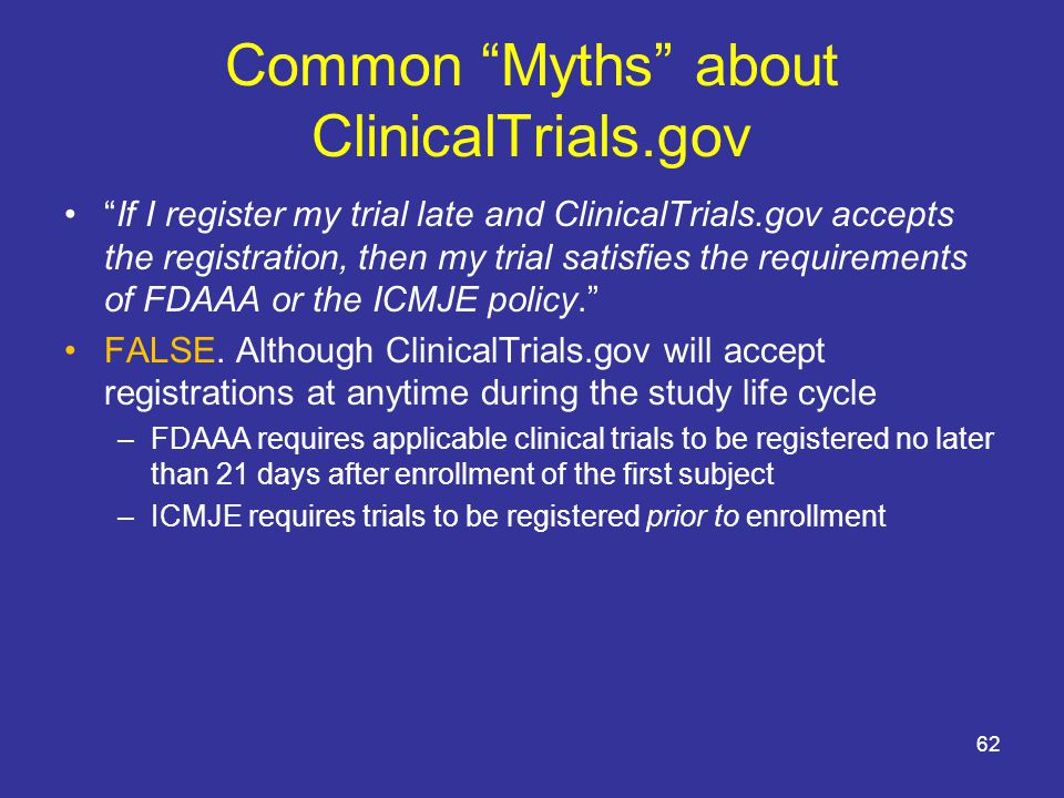Common Myths about ClinicalTrials.gov If I register my trial late and ClinicalTrials.gov accepts the registration, then my trial satisfies the requirements of FDAAA or the ICMJE policy. FALSE.