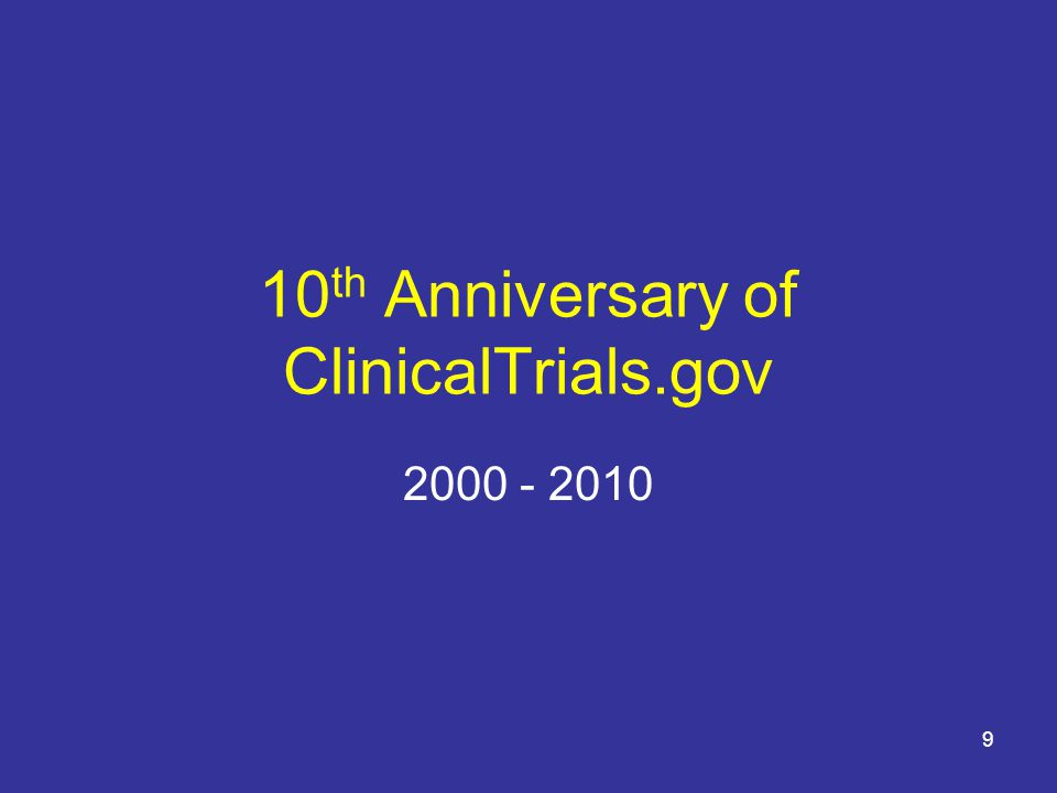 10 History of ClinicalTrials.gov FDAMA 113 (1997): Mandates Registry –IND trials for serious and life-threatening diseases ClinicalTrials.gov Launched in February 2000 ClinicalTrials.gov Accommodates Other Policies –Registration Int'l Committee of Medical Journal Editors (ICMJE) World Health Organization (WHO) –Registration and Results Reporting Maine State Law; State Attorneys General European Medicines Agency (EMA) FDAAA 801 (2007): Expands Registry and Adds Results Database 10