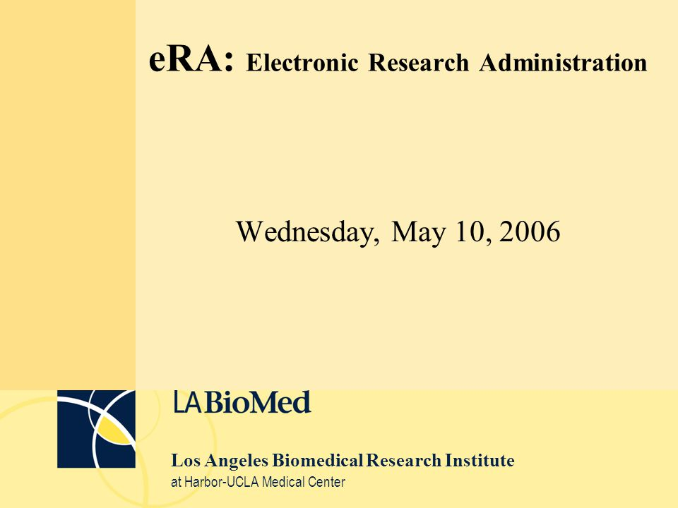 Los Angeles Biomedical Research Institute at Harbor-UCLA Medical Center eRA: Electronic Research Administration Wednesday, May 10, 2006