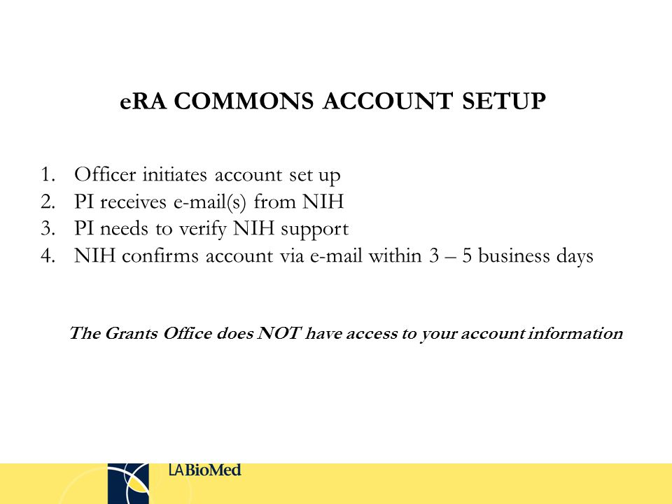 Information required to set up an NIH eRA Commons Account: –Birthdate –Social security number –E-mail address –Full name (First, Middle Initial, Last) This information will be destroyed immediately after your account is created.