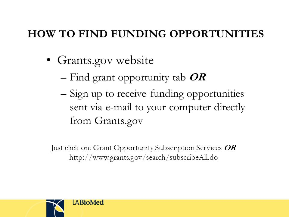 HOW TO FIND FUNDING OPPORTUNITIES Grants.gov website –Find grant opportunity tab OR –Sign up to receive funding opportunities sent via e-mail to your computer directly from Grants.gov Just click on: Grant Opportunity Subscription Services OR http://www.grants.gov/search/subscribeAll.do