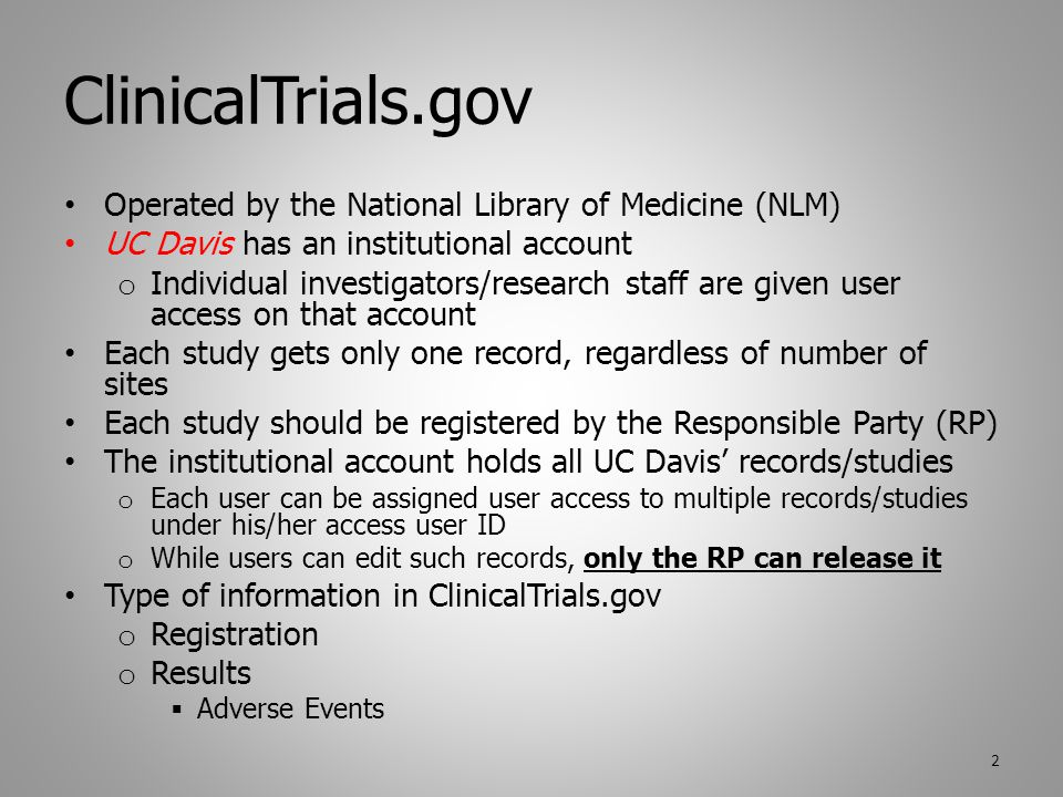 ClinicalTrials.gov Operated by the National Library of Medicine (NLM) UC Davis has an institutional account o Individual investigators/research staff are given user access on that account Each study gets only one record, regardless of number of sites Each study should be registered by the Responsible Party (RP) The institutional account holds all UC Davis' records/studies o Each user can be assigned user access to multiple records/studies under his/her access user ID o While users can edit such records, only the RP can release it Type of information in ClinicalTrials.gov o Registration o Results  Adverse Events 2
