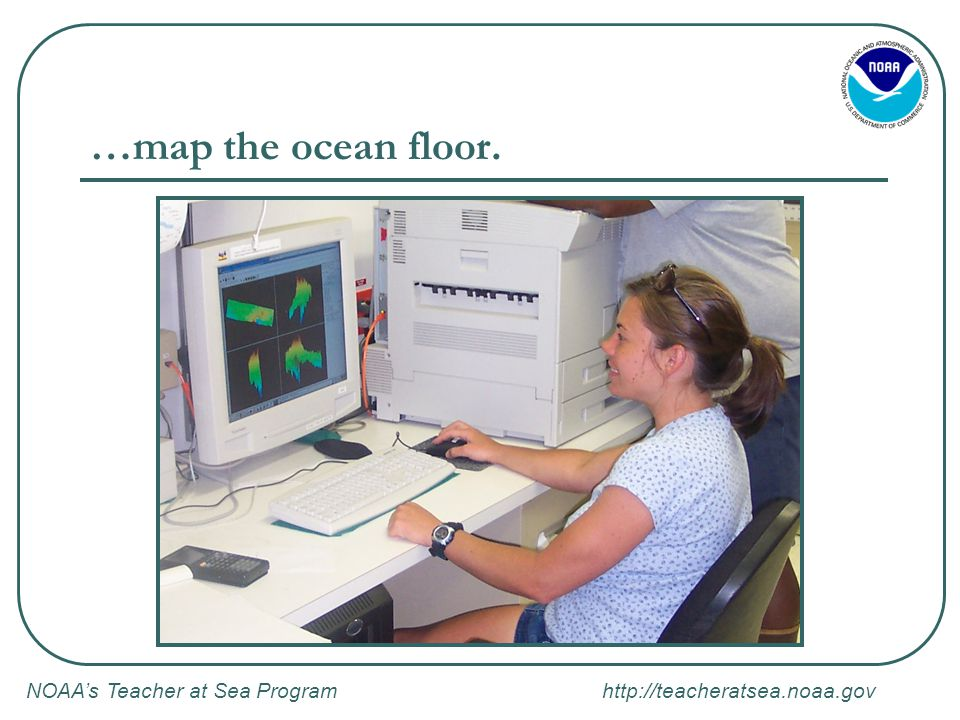 NOAA's Teacher at Sea Program   …map the ocean floor.