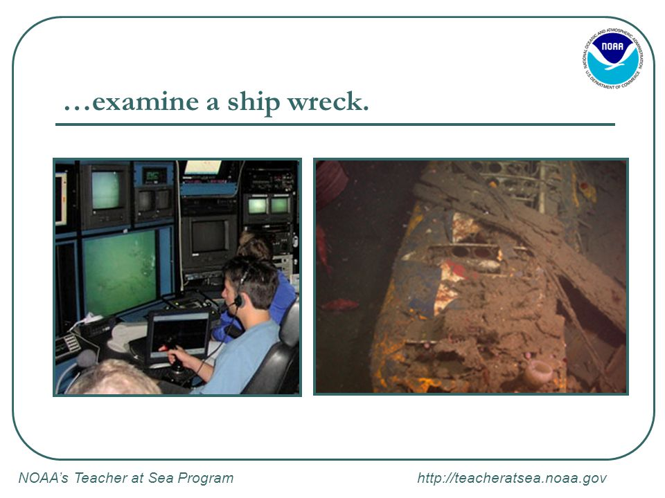 NOAA's Teacher at Sea Program http://teacheratsea.noaa.gov …examine a ship wreck.