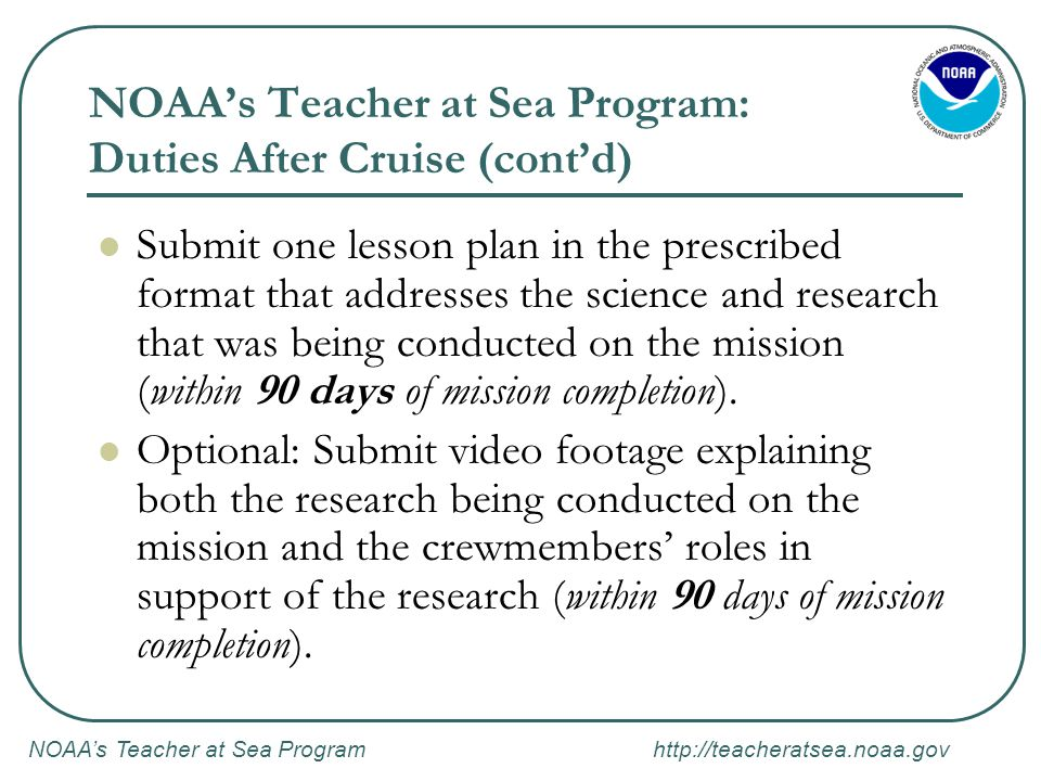NOAA's Teacher at Sea Program http://teacheratsea.noaa.gov NOAA's Teacher at Sea Program: Duties After Cruise (cont'd) Submit one lesson plan in the prescribed format that addresses the science and research that was being conducted on the mission (within 90 days of mission completion).