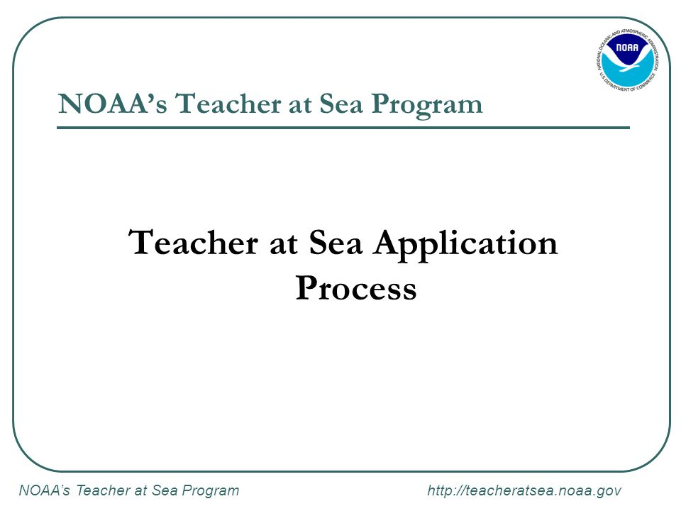 NOAA's Teacher at Sea Program http://teacheratsea.noaa.gov NOAA's Teacher at Sea Program Teacher at Sea Application Process
