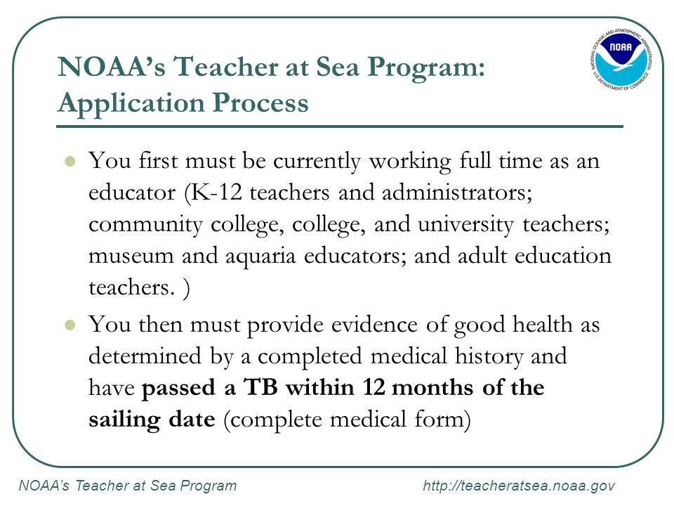 NOAA's Teacher at Sea Program http://teacheratsea.noaa.gov NOAA's Teacher at Sea Program: Application Process You first must be currently working full time as an educator (K-12 teachers and administrators; community college, college, and university teachers; museum and aquaria educators; and adult education teachers.