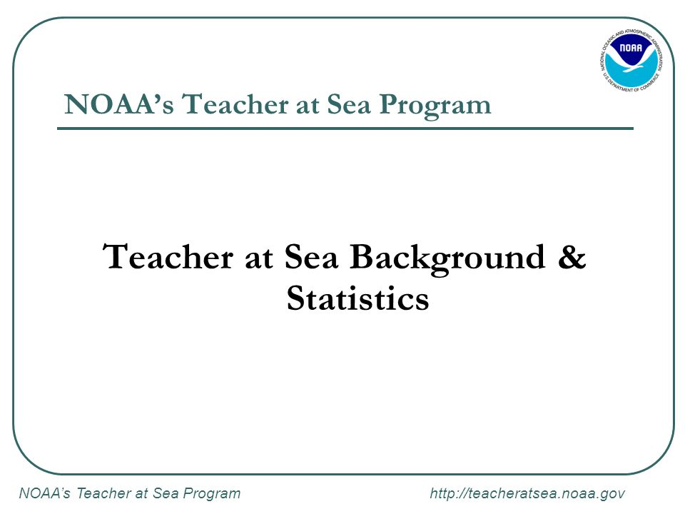 NOAA's Teacher at Sea Program http://teacheratsea.noaa.gov NOAA's Teacher at Sea Program: Duties After Cruise After the cruise, you will be expected to: Be present at site of arrival to participate in media briefings (if applicable).
