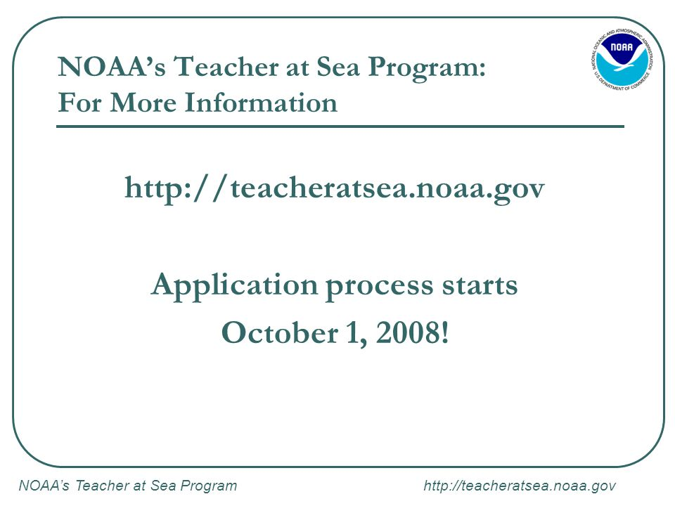 NOAA's Teacher at Sea Program http://teacheratsea.noaa.gov NOAA's Teacher at Sea Program: For More Information http://teacheratsea.noaa.gov Application process starts October 1, 2008!