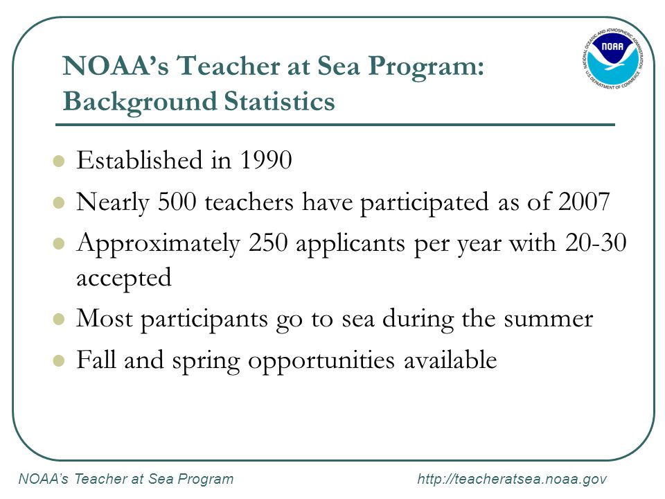 NOAA's Teacher at Sea Program http://teacheratsea.noaa.gov NOAA's Teacher at Sea Program: Background Statistics Established in 1990 Nearly 500 teachers have participated as of 2007 Approximately 250 applicants per year with 20-30 accepted Most participants go to sea during the summer Fall and spring opportunities available