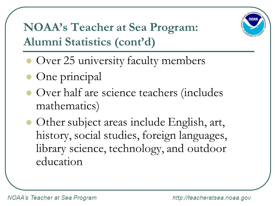 NOAA's Teacher at Sea Program http://teacheratsea.noaa.gov NOAA's Teacher at Sea Program: Duties After Cruise (cont'd) If applicable, participate in functions acknowledging NOAA s Teacher at Sea program, including giving media interviews (TV, newspaper, or radio).