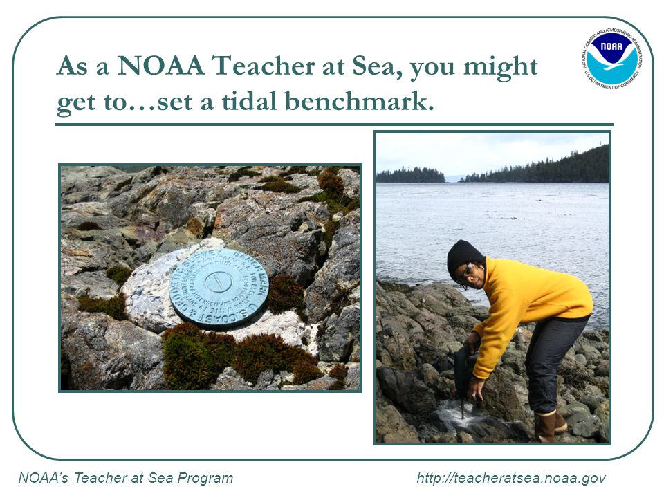 NOAA's Teacher at Sea Program http://teacheratsea.noaa.gov NOAA's Teacher at Sea Program: Application Process (cont'd) On the application you will be asked to provide: What types of research cruise interests you most Dates you are available to sail How you plan to communicate what you learn to your students (this is the most important component) How you plan to give your students opportunities to learn more about the research Letters of recommendation (one from supervisor, one from colleague)