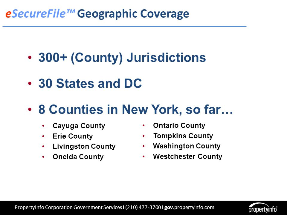 300+ (County) Jurisdictions 30 States and DC 8 Counties in New York, so far… Cayuga County Erie County Livingston County Oneida County Ontario County Tompkins County Washington County Westchester County eSecureFile™ Geographic Coverage