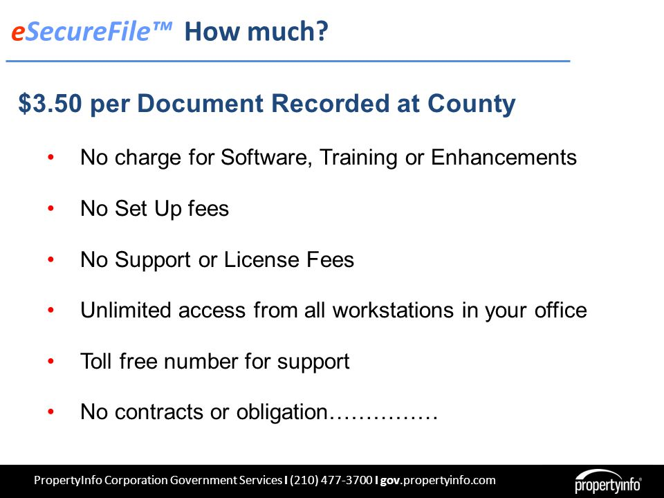 PropertyInfo Corporation Government Services I (210) 477-3700 I gov.propertyinfo.com $3.50 per Document Recorded at County No charge for Software, Training or Enhancements No Set Up fees No Support or License Fees Unlimited access from all workstations in your office Toll free number for support No contracts or obligation…………… eSecureFile™ How much