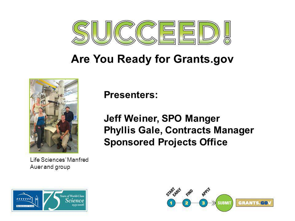 Life Sciences' Manfred Auer and group Are You Ready for Grants.gov Presenters: Jeff Weiner, SPO Manger Phyllis Gale, Contracts Manager Sponsored Proje