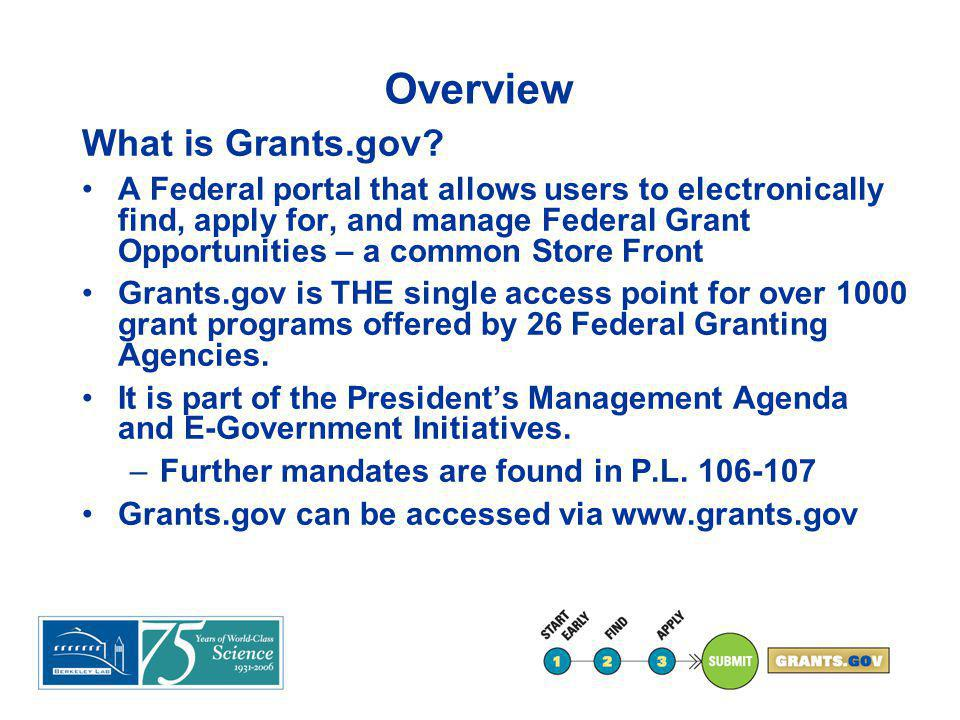 Overview What is Grants.gov? A Federal portal that allows users to electronically find, apply for, and manage Federal Grant Opportunities – a common S