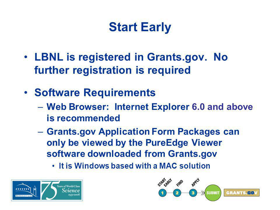 Start Early Software Requirements (cont.) –LBNL has a solution for PC emulation for PureEdge on MACs Call the LBNL HELP DESK (x4357) and ask for Nat Stoddard or Bill Ou –PDF generation software Many Agencies require attachments be in PDF format (e.g.