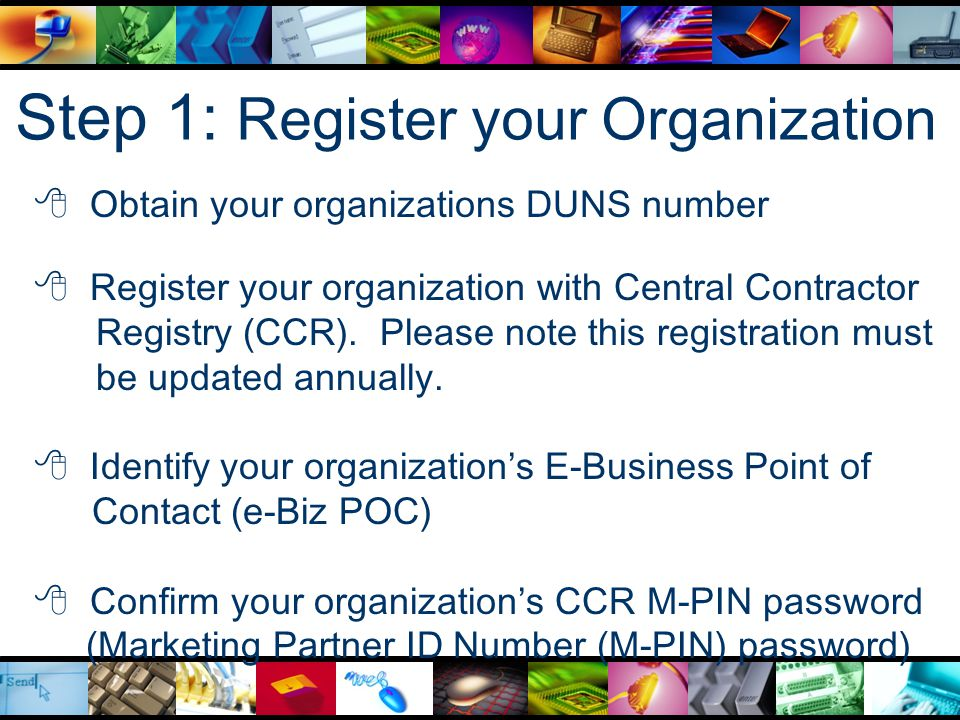 Step 1: Register your Organization  Obtain your organizations DUNS number  Register your organization with Central Contractor Registry (CCR).