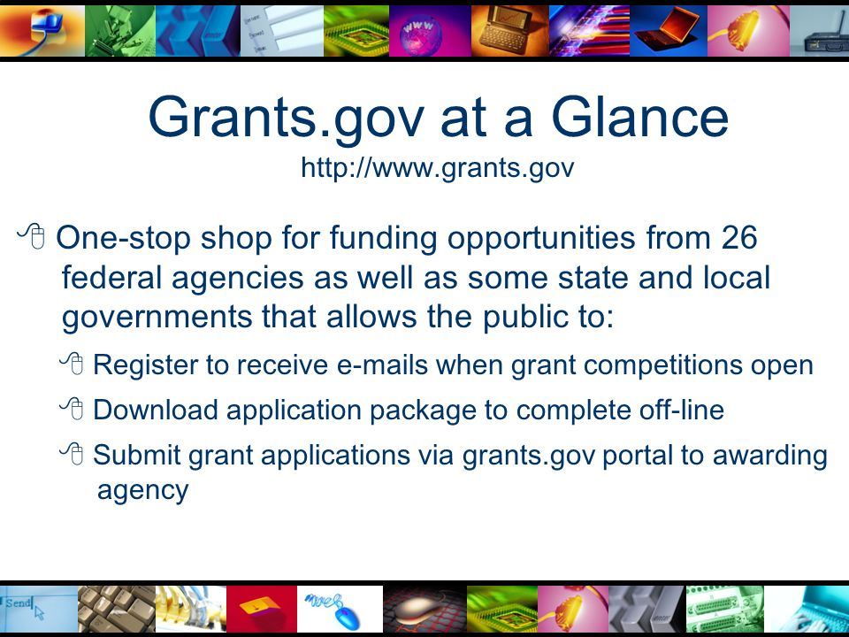 Grants.gov at a Glance http://www.grants.gov  One-stop shop for funding opportunities from 26 federal agencies as well as some state and local governments that allows the public to:  Register to receive e-mails when grant competitions open  Download application package to complete off-line  Submit grant applications via grants.gov portal to awarding agency