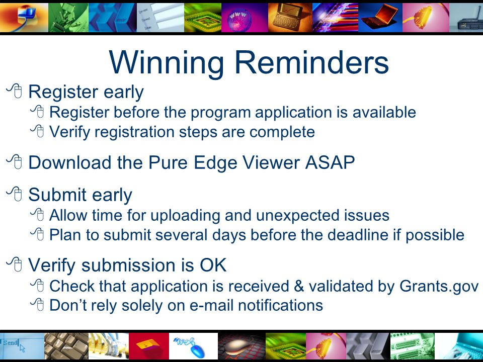 Winning Reminders  Register early  Register before the program application is available  Verify registration steps are complete  Download the Pure Edge Viewer ASAP  Submit early  Allow time for uploading and unexpected issues  Plan to submit several days before the deadline if possible  Verify submission is OK  Check that application is received & validated by Grants.gov  Don't rely solely on e-mail notifications