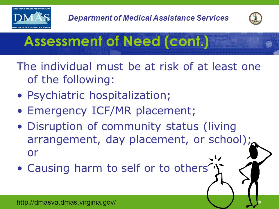 http://dmasva.dmas.virginia.gov/ 9 Department of Medical Assistance Services Assessment of Need Individual must meet at least one of the following criteria: Marked reduction in psychiatric, adaptive, or behavioral functioning; Extreme increase in emotional distress; Need for continuous intervention to maintain stability; or Causing harm to self or others.