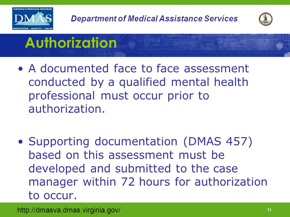 http://dmasva.dmas.virginia.gov/ 10 Department of Medical Assistance Services Assessment of Need (cont.) The individual must be at risk of at least one of the following: Psychiatric hospitalization; Emergency ICF/MR placement; Disruption of community status (living arrangement, day placement, or school); or Causing harm to self or to others