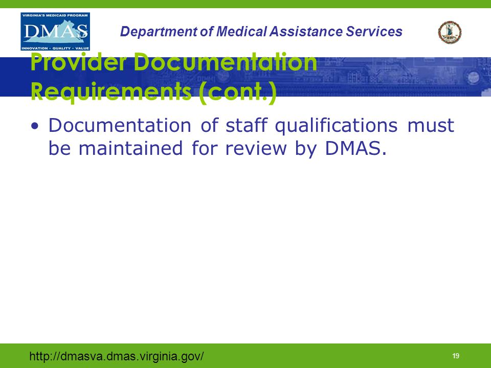 http://dmasva.dmas.virginia.gov/ 18 Department of Medical Assistance Services Provider Documentation Requirements (cont.) The provider must keep individual records including the following information: Information provided by Case Manager Supporting documentation (DMAS 457) developed by provider Dates and times of crisis stabilization services and amount and type of service provided