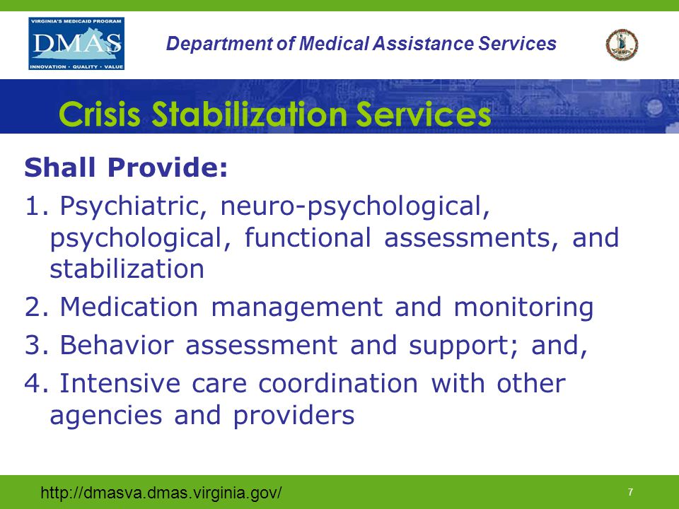 http://dmasva.dmas.virginia.gov/ 6 Department of Medical Assistance Services Service Definition (cont.) Services shall be designed to stabilize consumers and strengthen current living situations so individuals can be maintained in community during and beyond crisis period.