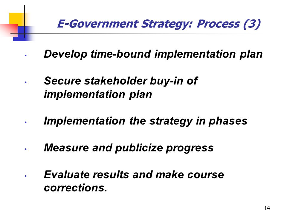 14 E-Government Strategy: Process (3) Develop time-bound implementation plan Secure stakeholder buy-in of implementation plan Implementation the strat