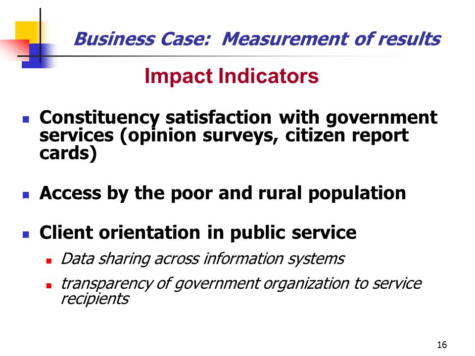 16 Impact Indicators Constituency satisfaction with government services (opinion surveys, citizen report cards) Access by the poor and rural populatio