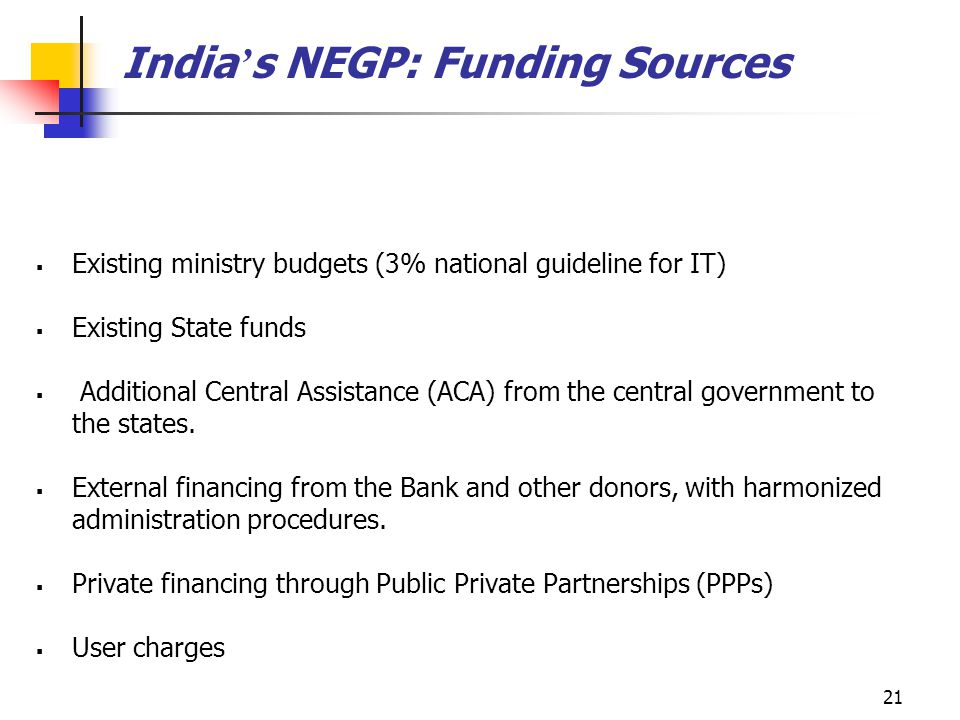21 India ' s NEGP: Funding Sources  Existing ministry budgets (3% national guideline for IT)  Existing State funds  Additional Central Assistance (