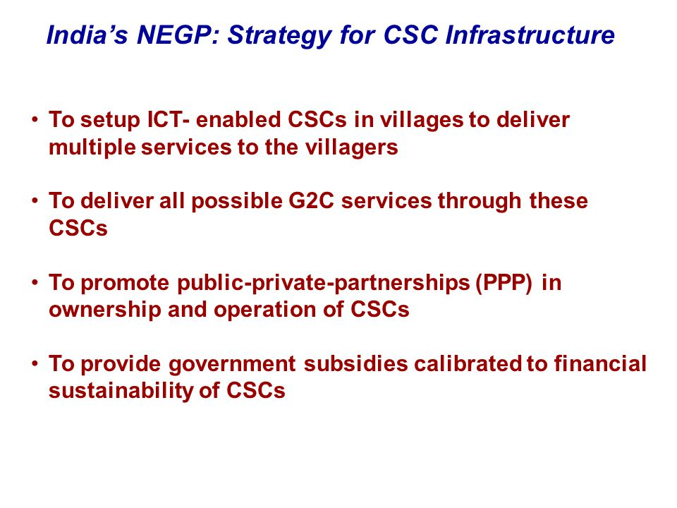 To setup ICT- enabled CSCs in villages to deliver multiple services to the villagers To deliver all possible G2C services through these CSCs To promot