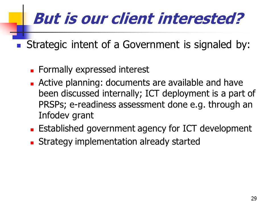 29 But is our client interested? Strategic intent of a Government is signaled by: Formally expressed interest Active planning: documents are available
