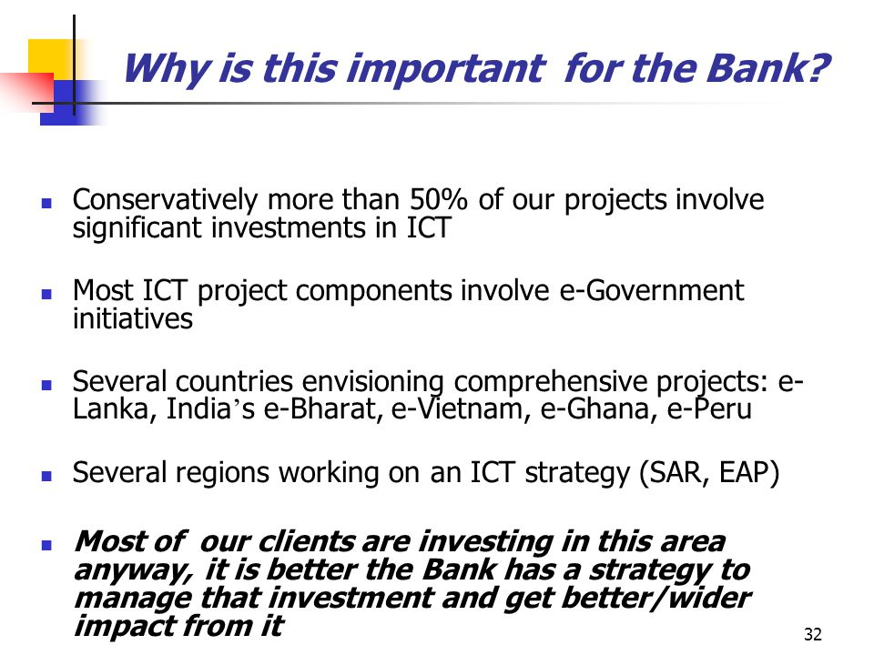 32 Why is this important for the Bank? Conservatively more than 50% of our projects involve significant investments in ICT Most ICT project components