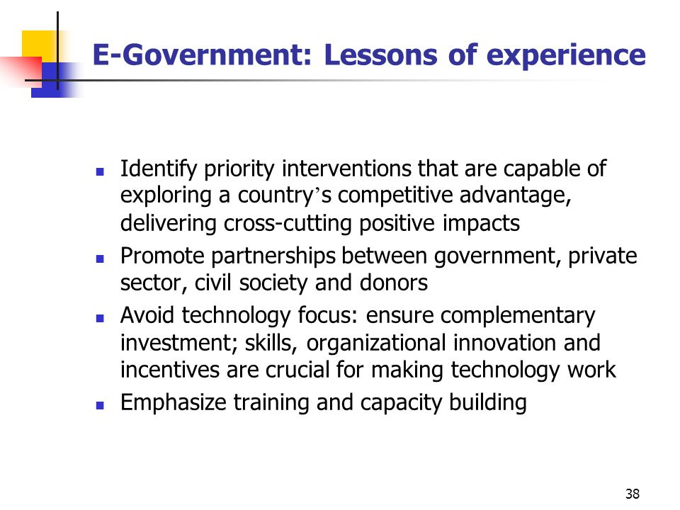 38 E-Government: Lessons of experience Identify priority interventions that are capable of exploring a country ' s competitive advantage, delivering c