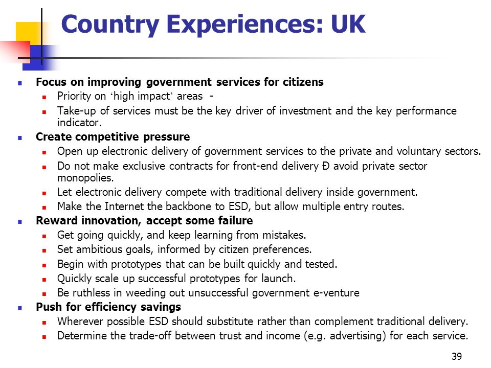 39 Country Experiences: UK Focus on improving government services for citizens Priority on ' high impact ' areas - Take-up of services must be the key